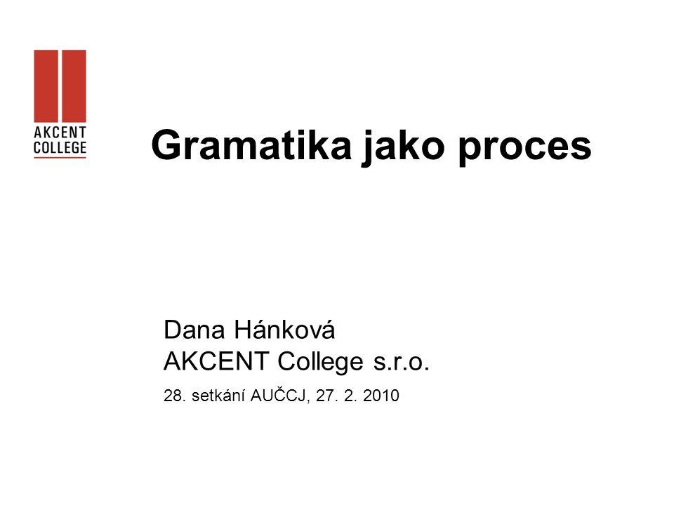Gramatika jako proces Dana Hánková AKCENT College s.r.o. 28. setkání AUČCJ, 27. 2. 2010