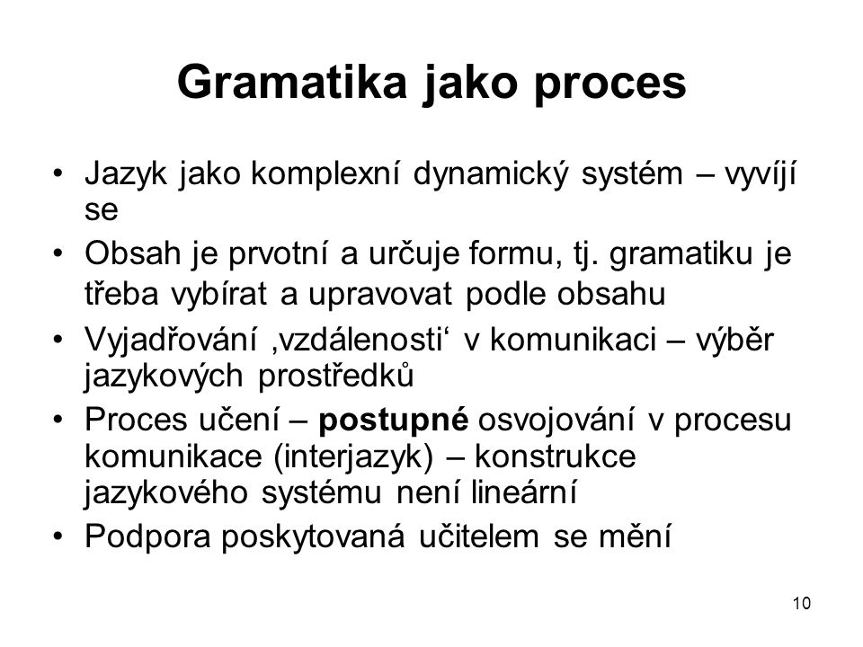 10 Gramatika jako proces Jazyk jako komplexní dynamický systém – vyvíjí se Obsah je prvotní a určuje formu, tj. gramatiku je třeba vybírat a upravovat