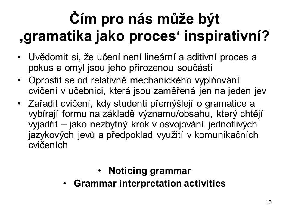 13 Čím pro nás může být 'gramatika jako proces' inspirativní? Uvědomit si, že učení není lineární a aditivní proces a pokus a omyl jsou jeho přirozeno