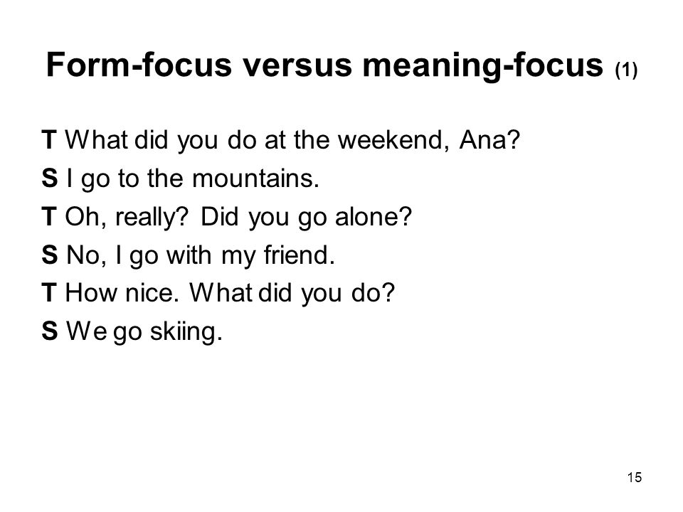 15 Form-focus versus meaning-focus (1) T What did you do at the weekend, Ana? S I go to the mountains. T Oh, really? Did you go alone? S No, I go with
