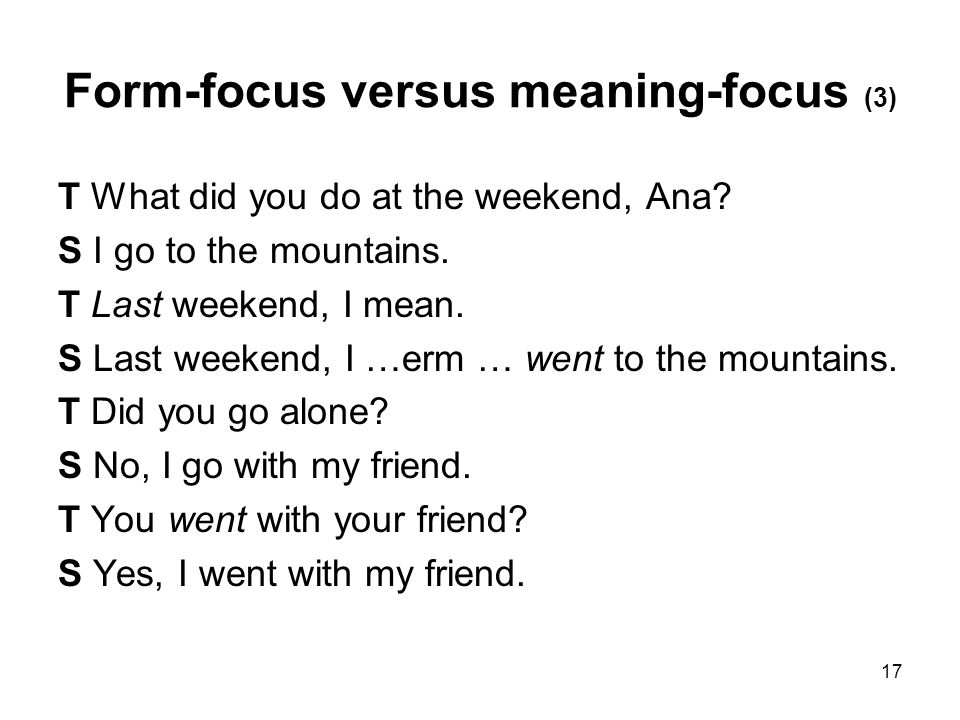 17 Form-focus versus meaning-focus (3) T What did you do at the weekend, Ana.