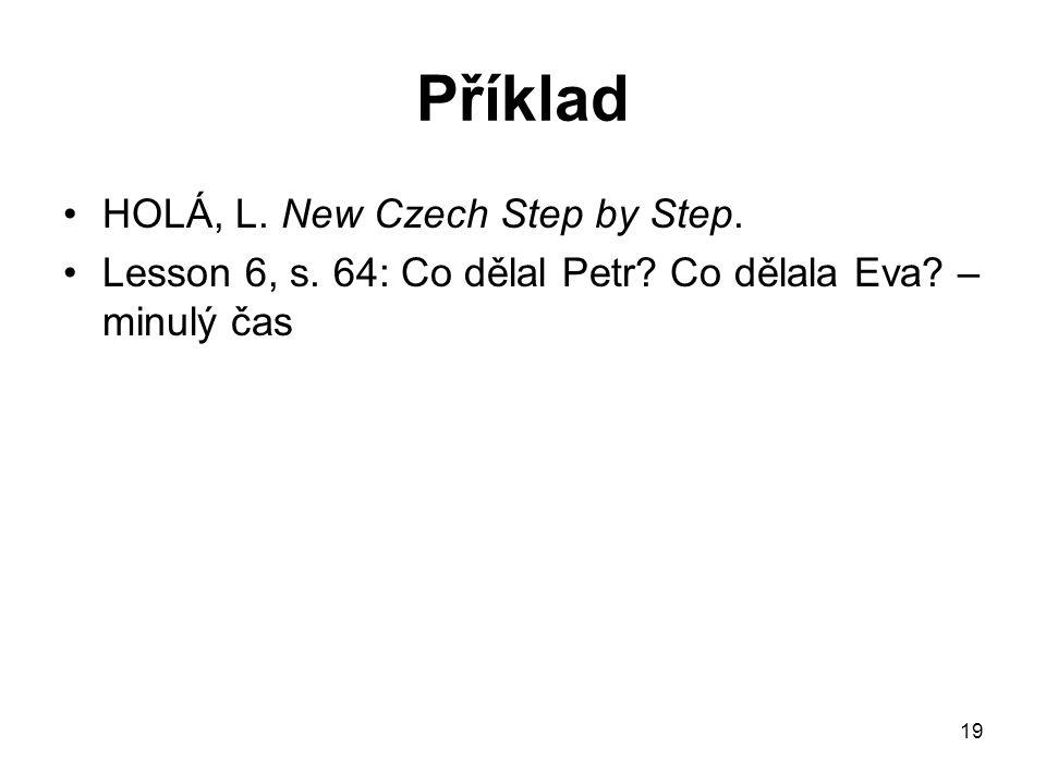 19 Příklad HOLÁ, L. New Czech Step by Step. Lesson 6, s. 64: Co dělal Petr? Co dělala Eva? – minulý čas