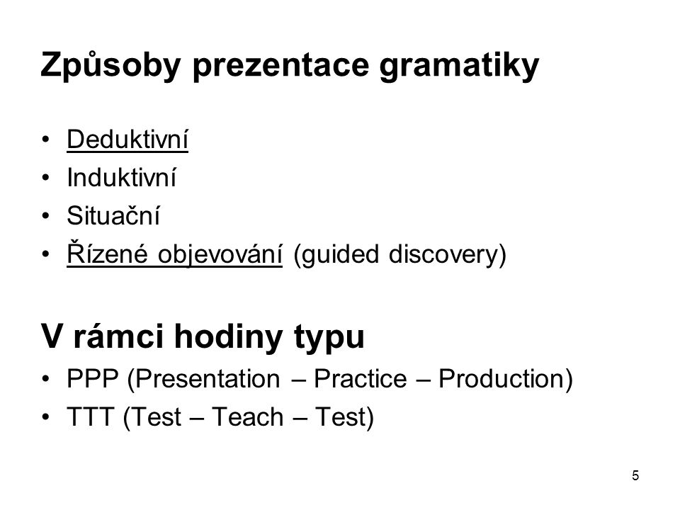 5 Způsoby prezentace gramatiky Deduktivní Induktivní Situační Řízené objevování (guided discovery) V rámci hodiny typu PPP (Presentation – Practice – Production) TTT (Test – Teach – Test)