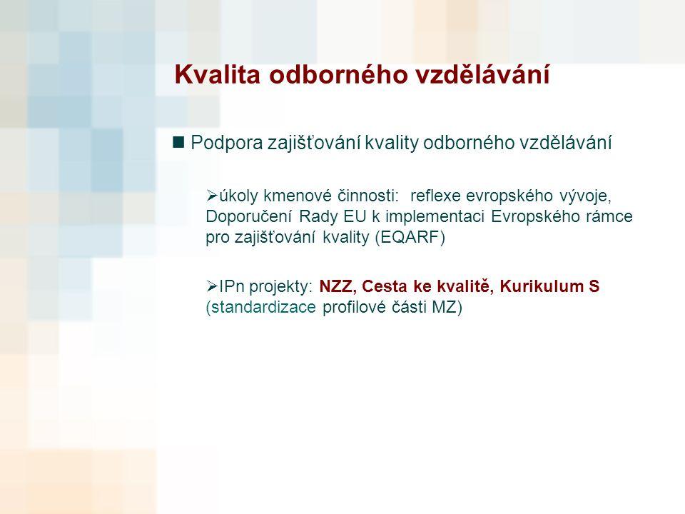 Kvalita odborného vzdělávání Podpora zajišťování kvality odborného vzdělávání  úkoly kmenové činnosti: reflexe evropského vývoje, Doporučení Rady EU k implementaci Evropského rámce pro zajišťování kvality (EQARF)  IPn projekty: NZZ, Cesta ke kvalitě, Kurikulum S (standardizace profilové části MZ)