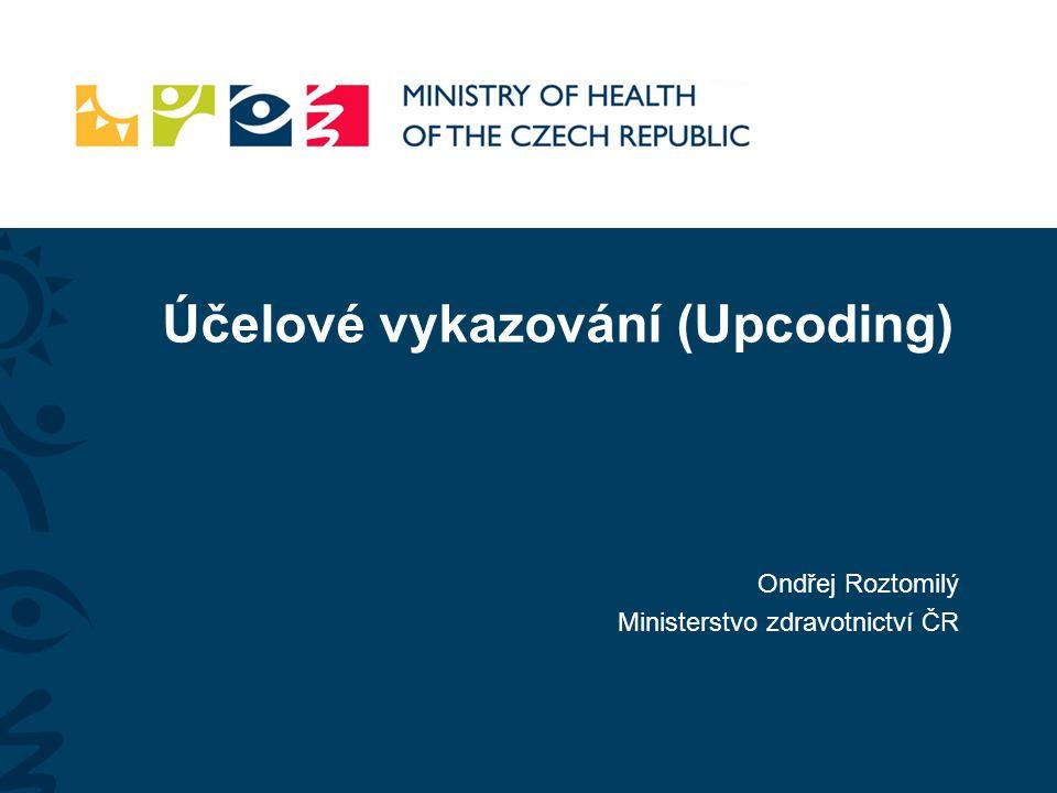Účelové vykazování (Upcoding) Ondřej Roztomilý Ministerstvo zdravotnictví ČR