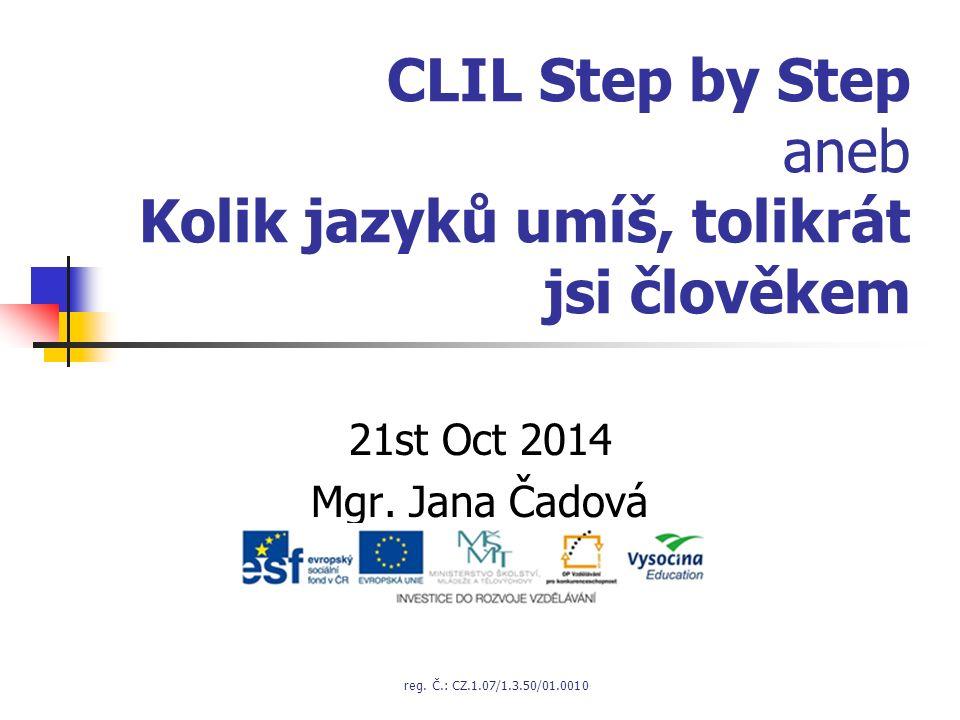 CLIL Step by Step aneb Kolik jazyků umíš, tolikrát jsi člověkem 21st Oct 2014 Mgr. Jana Čadová reg. Č.: CZ.1.07/1.3.50/01.0010