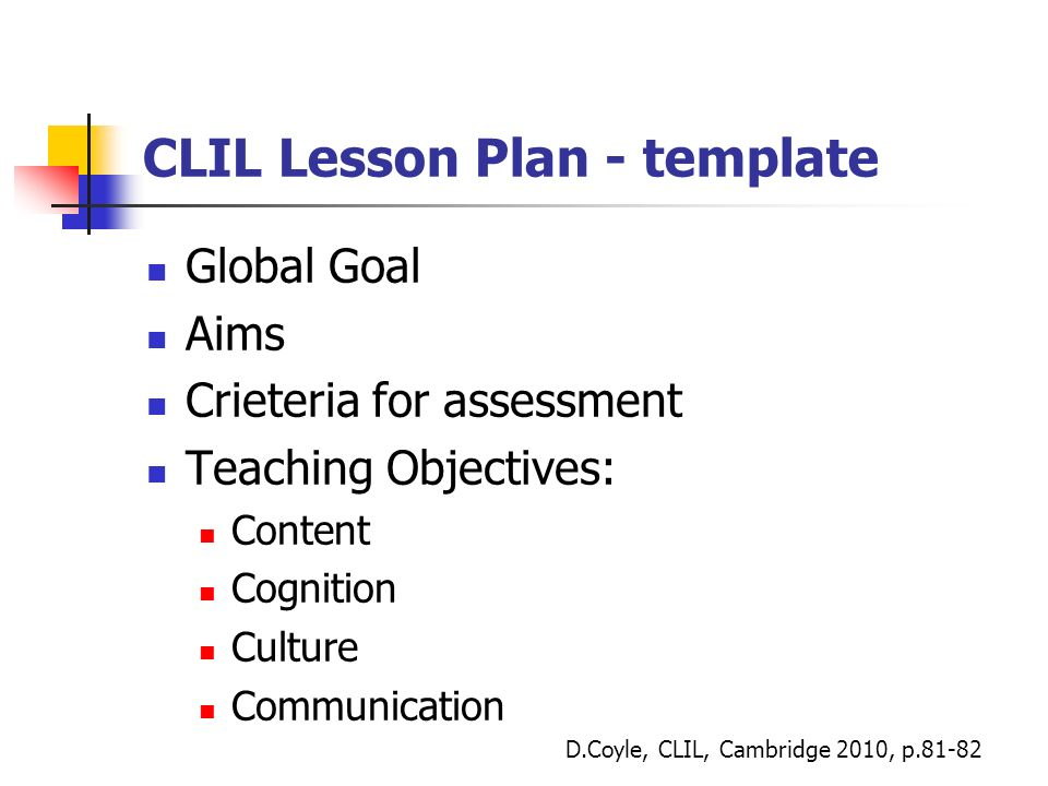 CLIL Lesson Plan - template Global Goal Aims Crieteria for assessment Teaching Objectives: Content Cognition Culture Communication D.Coyle, CLIL, Cambridge 2010, p.81-82
