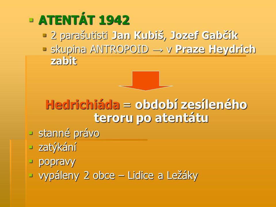  ATENTÁT 1942  2 parašutisti Jan Kubiš, Jozef Gabčík  skupina ANTROPOID → v Praze Heydrich zabit Hedrichiáda = období zesíleného teroru po atentátu  stanné právo  zatýkání  popravy  vypáleny 2 obce – Lidice a Ležáky