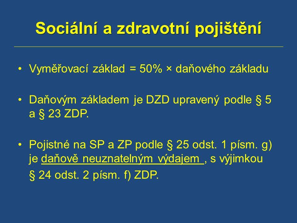 Sociální a zdravotní pojištění Vyměřovací základ = 50% × daňového základu Daňovým základem je DZD upravený podle § 5 a § 23 ZDP.