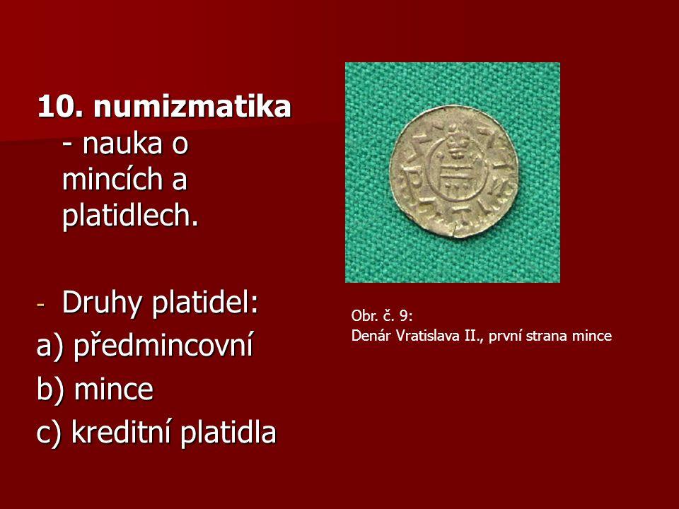 10. numizmatika - nauka o mincích a platidlech.