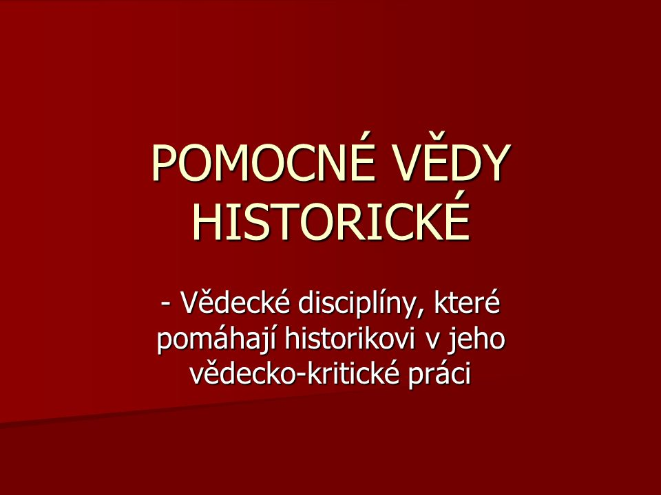 POMOCNÉ VĚDY HISTORICKÉ - Vědecké disciplíny, které pomáhají historikovi v jeho vědecko-kritické práci
