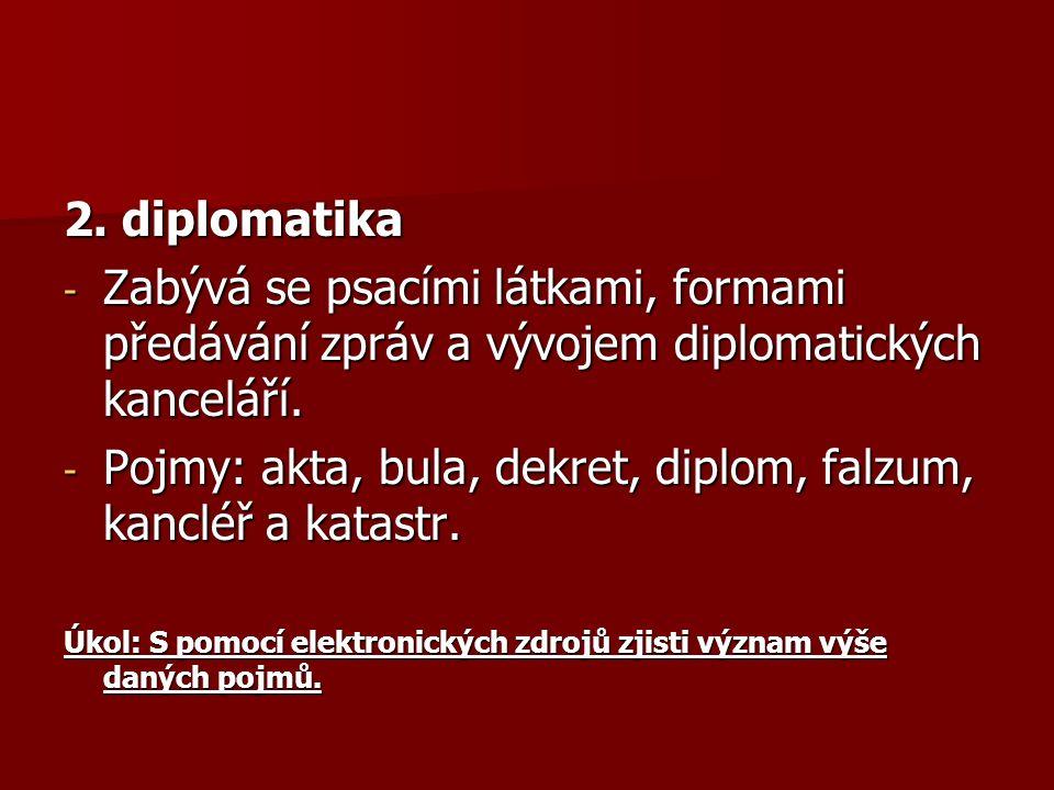 2. diplomatika - Zabývá se psacími látkami, formami předávání zpráv a vývojem diplomatických kanceláří. - Pojmy: akta, bula, dekret, diplom, falzum, k