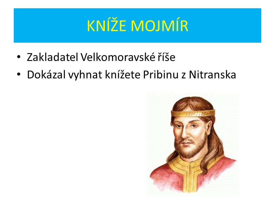 KNÍŽE MOJMÍR Zakladatel Velkomoravské říše Dokázal vyhnat knížete Pribinu z Nitranska