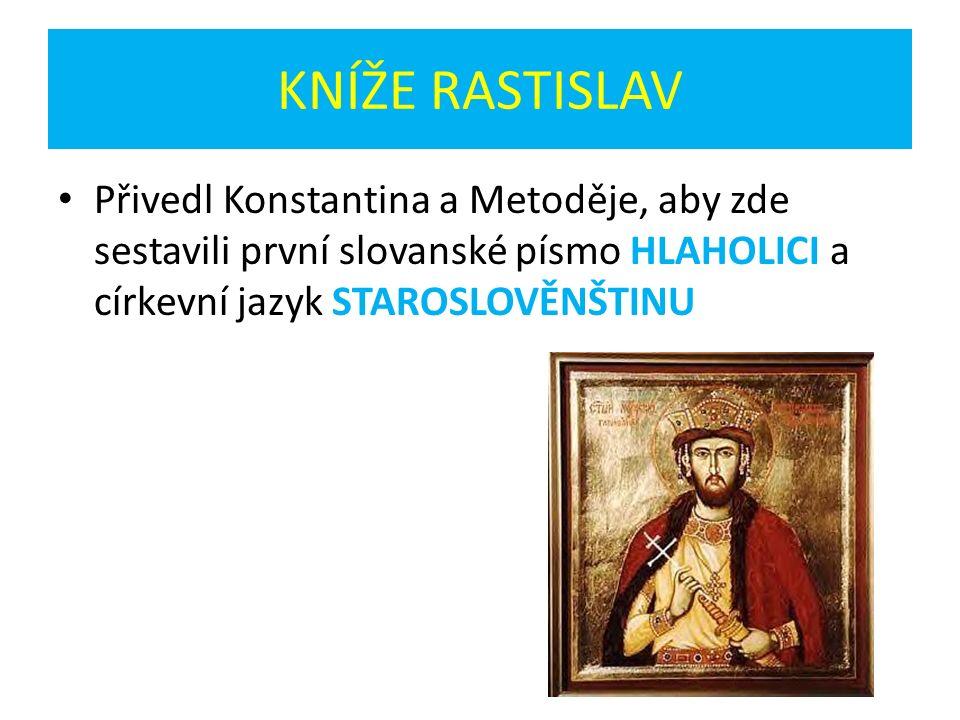 KNÍŽE RASTISLAV Přivedl Konstantina a Metoděje, aby zde sestavili první slovanské písmo HLAHOLICI a církevní jazyk STAROSLOVĚNŠTINU