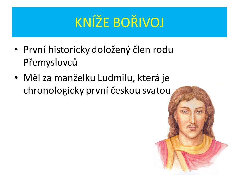 KNÍŽE BOŘIVOJ První historicky doložený člen rodu Přemyslovců Měl za manželku Ludmilu, která je chronologicky první českou svatou