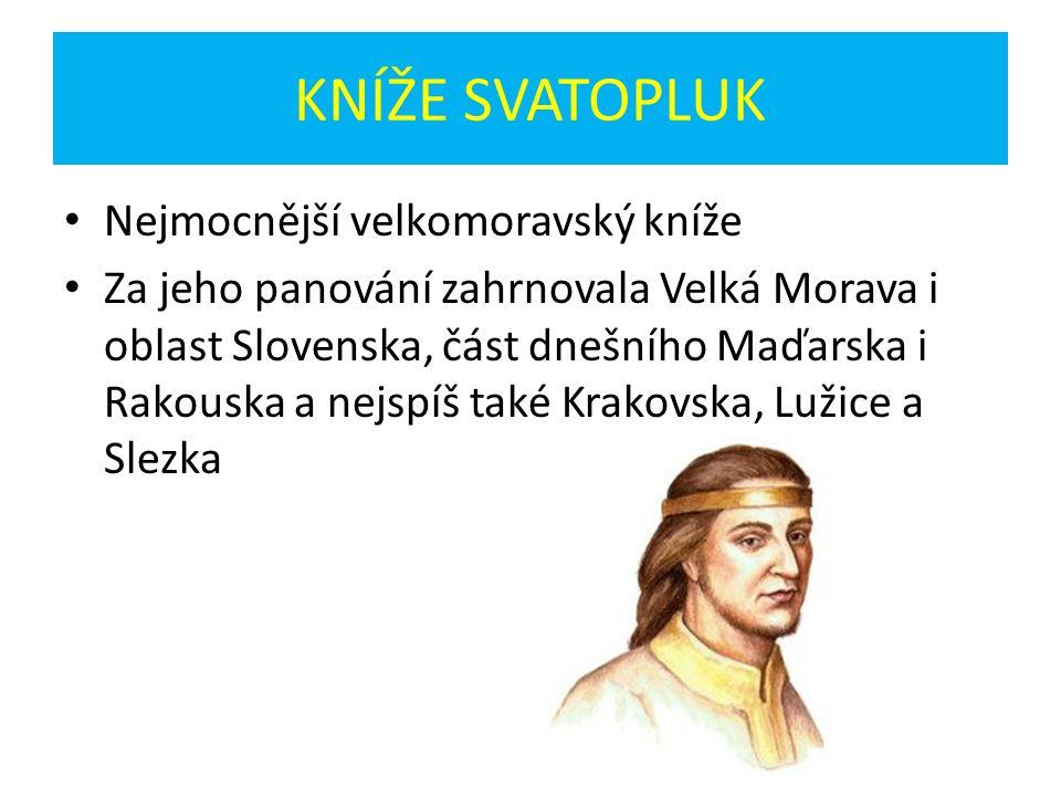 KNÍŽE SVATOPLUK Nejmocnější velkomoravský kníže Za jeho panování zahrnovala Velká Morava i oblast Slovenska, část dnešního Maďarska i Rakouska a nejspíš také Krakovska, Lužice a Slezka