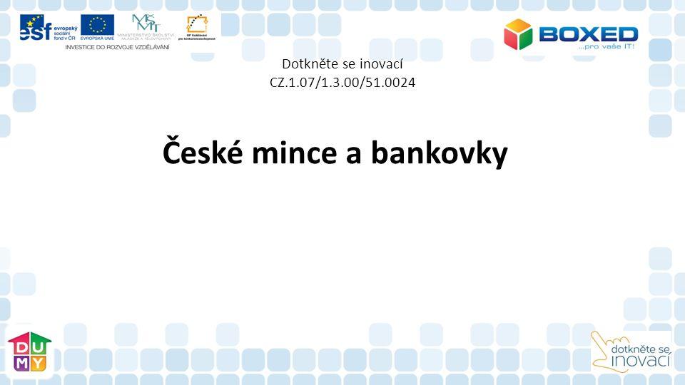 Dotkněte se inovací CZ.1.07/1.3.00/51.0024 České mince a bankovky