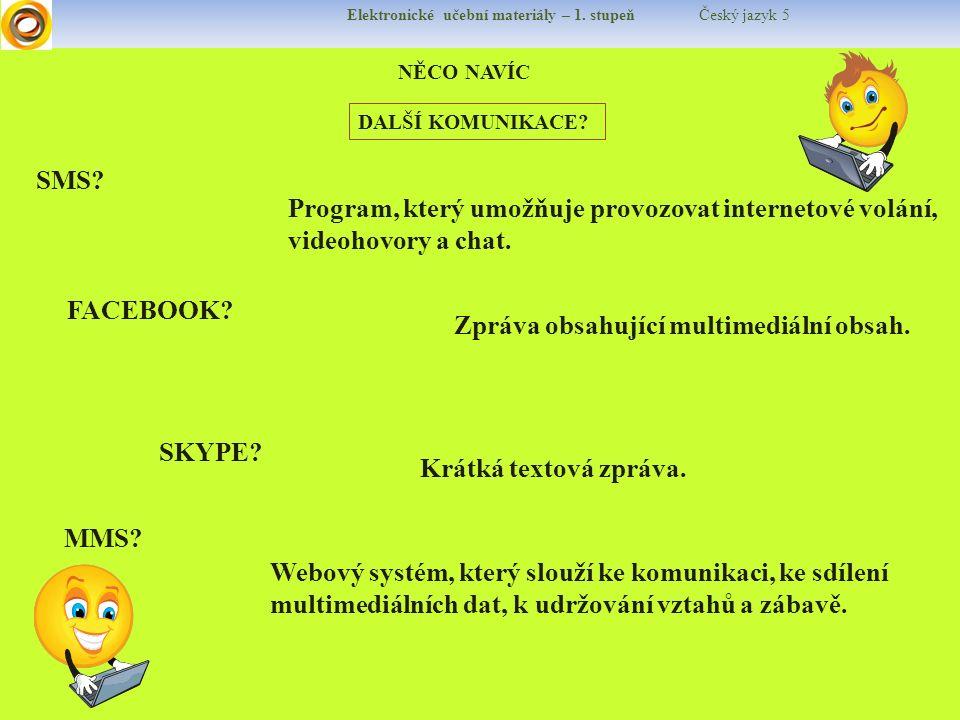 Elektronické učební materiály – 1. stupeň Český jazyk 5 NĚCO NAVÍC DALŠÍ KOMUNIKACE? SMS? FACEBOOK? SKYPE? MMS? Krátká textová zpráva. Zpráva obsahují