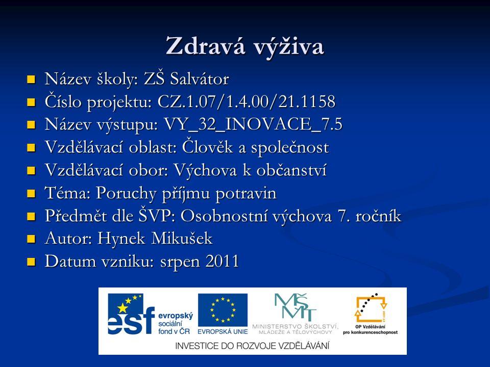 Zdravá výživa Název školy: ZŠ Salvátor Název školy: ZŠ Salvátor Číslo projektu: CZ.1.07/1.4.00/21.1158 Číslo projektu: CZ.1.07/1.4.00/21.1158 Název výstupu: VY_32_INOVACE_7.5 Název výstupu: VY_32_INOVACE_7.5 Vzdělávací oblast: Člověk a společnost Vzdělávací oblast: Člověk a společnost Vzdělávací obor: Výchova k občanství Vzdělávací obor: Výchova k občanství Téma: Poruchy příjmu potravin Téma: Poruchy příjmu potravin Předmět dle ŠVP: Osobnostní výchova 7.