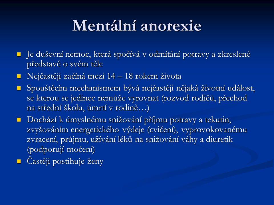 Mentální anorexie Je duševní nemoc, která spočívá v odmítání potravy a zkreslené představě o svém těle Je duševní nemoc, která spočívá v odmítání potravy a zkreslené představě o svém těle Nejčastěji začíná mezi 14 – 18 rokem života Nejčastěji začíná mezi 14 – 18 rokem života Spouštěcím mechanismem bývá nejčastěji nějaká životní událost, se kterou se jedinec nemůže vyrovnat (rozvod rodičů, přechod na střední školu, úmrtí v rodině…) Spouštěcím mechanismem bývá nejčastěji nějaká životní událost, se kterou se jedinec nemůže vyrovnat (rozvod rodičů, přechod na střední školu, úmrtí v rodině…) Dochází k úmyslnému snižování příjmu potravy a tekutin, zvyšováním energetického výdeje (cvičení), vyprovokovanému zvracení, průjmu, užívání léků na snižování váhy a diuretik (podporují močení) Dochází k úmyslnému snižování příjmu potravy a tekutin, zvyšováním energetického výdeje (cvičení), vyprovokovanému zvracení, průjmu, užívání léků na snižování váhy a diuretik (podporují močení) Častěji postihuje ženy Častěji postihuje ženy