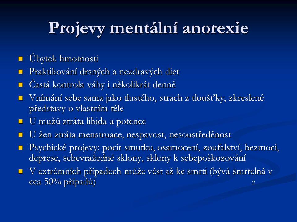 Projevy mentální anorexie Úbytek hmotnosti Úbytek hmotnosti Praktikování drsných a nezdravých diet Praktikování drsných a nezdravých diet Častá kontrola váhy i několikrát denně Častá kontrola váhy i několikrát denně Vnímání sebe sama jako tlustého, strach z tloušťky, zkreslené představy o vlastním těle Vnímání sebe sama jako tlustého, strach z tloušťky, zkreslené představy o vlastním těle U mužů ztráta libida a potence U mužů ztráta libida a potence U žen ztráta menstruace, nespavost, nesoustředěnost U žen ztráta menstruace, nespavost, nesoustředěnost Psychické projevy: pocit smutku, osamocení, zoufalství, bezmoci, deprese, sebevražedné sklony, sklony k sebepoškozování Psychické projevy: pocit smutku, osamocení, zoufalství, bezmoci, deprese, sebevražedné sklony, sklony k sebepoškozování V extrémních případech může vést až ke smrti (bývá smrtelná v cca 50% případů) V extrémních případech může vést až ke smrti (bývá smrtelná v cca 50% případů) 2
