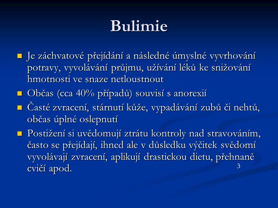 Bulimie Je záchvatové přejídání a následné úmyslné vyvrhování potravy, vyvolávání průjmu, užívání léků ke snižování hmotnosti ve snaze netloustnout Je záchvatové přejídání a následné úmyslné vyvrhování potravy, vyvolávání průjmu, užívání léků ke snižování hmotnosti ve snaze netloustnout Občas (cca 40% případů) souvisí s anorexií Občas (cca 40% případů) souvisí s anorexií Časté zvracení, stárnutí kůže, vypadávání zubů či nehtů, občas úplné oslepnutí Časté zvracení, stárnutí kůže, vypadávání zubů či nehtů, občas úplné oslepnutí Postižení si uvědomují ztrátu kontroly nad stravováním, často se přejídají, ihned ale v důsledku výčitek svědomí vyvolávají zvracení, aplikují drastickou dietu, přehnaně cvičí apod.