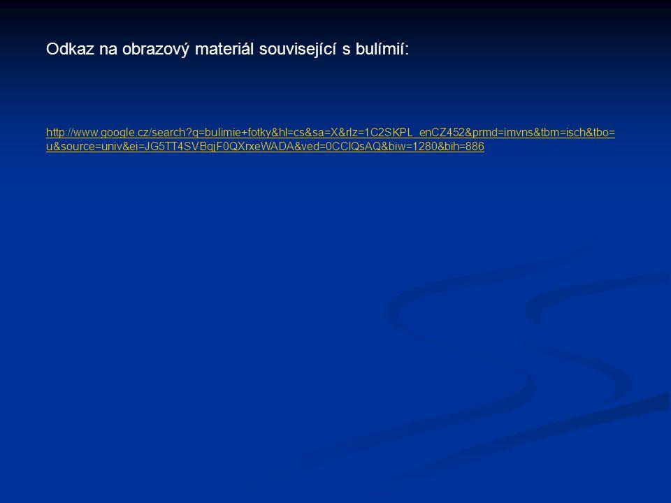 Odkaz na obrazový materiál související s bulímií: http://www.google.cz/search q=bulimie+fotky&hl=cs&sa=X&rlz=1C2SKPL_enCZ452&prmd=imvns&tbm=isch&tbo= u&source=univ&ei=JG5TT4SVBqjF0QXrxeWADA&ved=0CCIQsAQ&biw=1280&bih=886