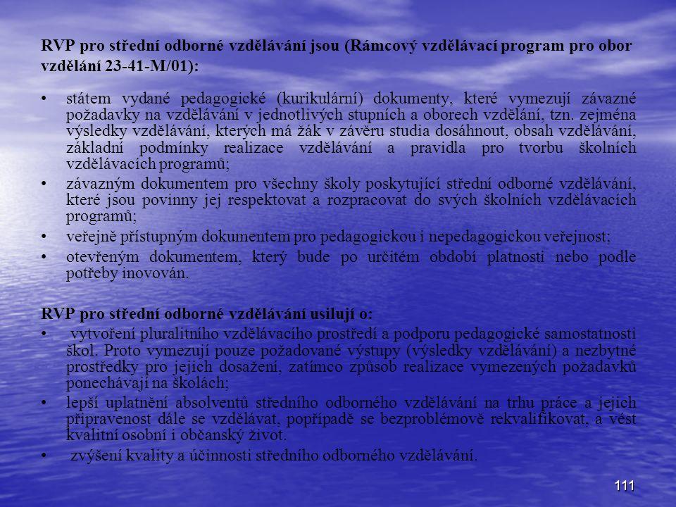 111 RVP pro střední odborné vzdělávání jsou (Rámcový vzdělávací program pro obor vzdělání 23-41-M/01): státem vydané pedagogické (kurikulární) dokumenty, které vymezují závazné požadavky na vzdělávání v jednotlivých stupních a oborech vzdělání, tzn.