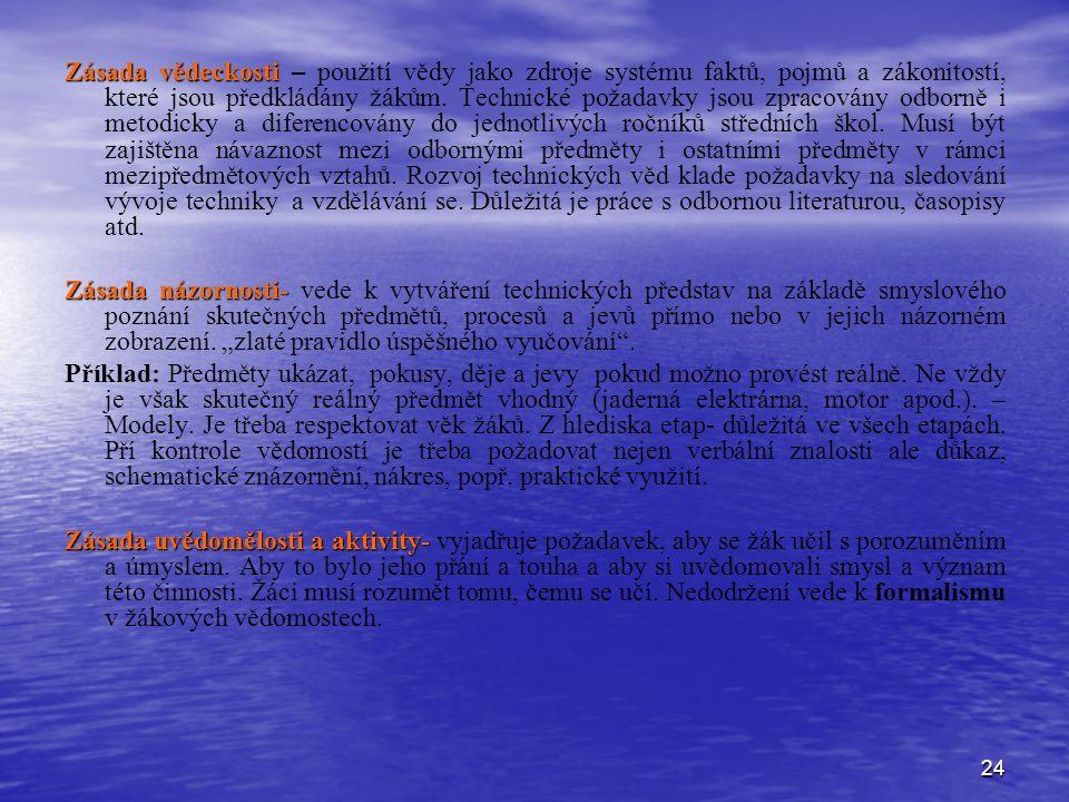24 Zásada vědeckosti Zásada vědeckosti – použití vědy jako zdroje systému faktů, pojmů a zákonitostí, které jsou předkládány žákům.