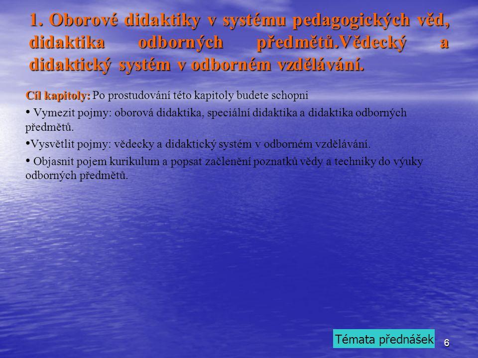 6 1. Oborové didaktiky v systému pedagogických věd, didaktika odborných předmětů.Vědecký a didaktický systém v odborném vzdělávání. Cíl kapitoly: Cíl
