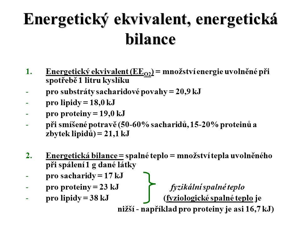 Energetický ekvivalent, energetická bilance 1.Energetický ekvivalent (EE O2 ) = množství energie uvolněné při spotřebě 1 litru kyslíku -pro substráty sacharidové povahy = 20,9 kJ -pro lipidy = 18,0 kJ -pro proteiny = 19,0 kJ -při smíšené potravě (50-60% sacharidů, 15-20% proteinů a zbytek lipidů) = 21,1 kJ 2.Energetická bilance = spalné teplo = množství tepla uvolněného při spálení 1 g dané látky -pro sacharidy = 17 kJ -pro proteiny = 23 kJ fyzikální spalné teplo -pro lipidy = 38 kJ (fyziologické spalné teplo je nižší - například pro proteiny je asi 16,7 kJ)