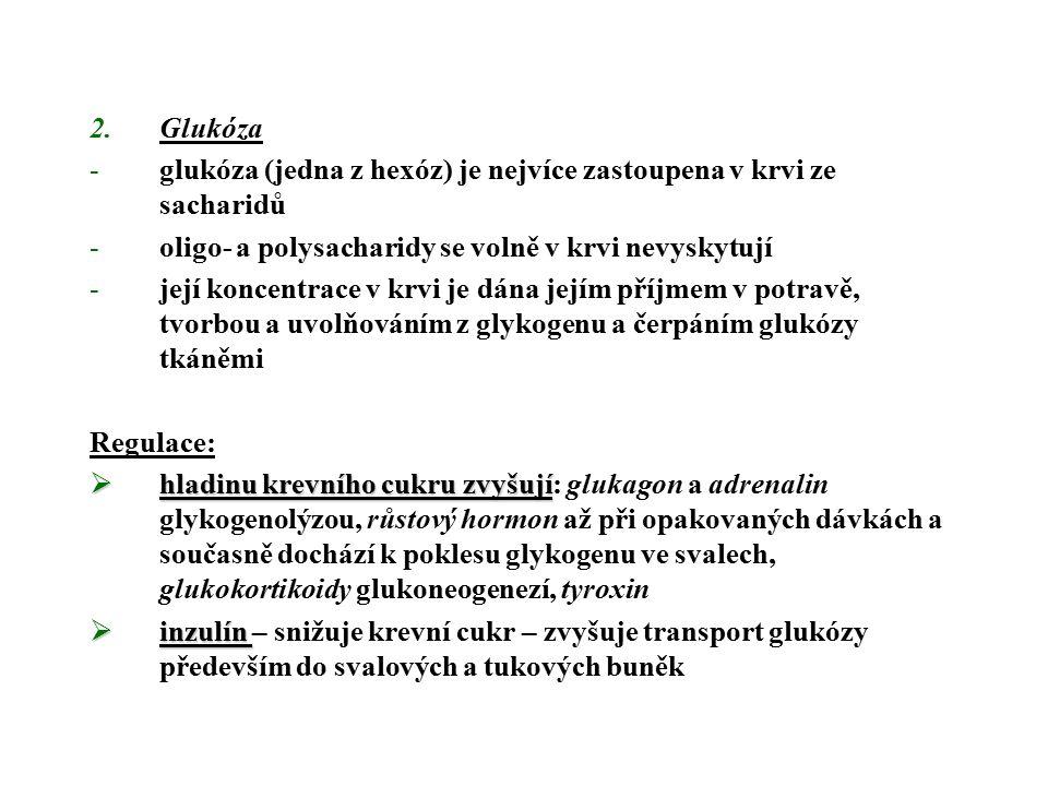 2.Glukóza -glukóza (jedna z hexóz) je nejvíce zastoupena v krvi ze sacharidů -oligo- a polysacharidy se volně v krvi nevyskytují -její koncentrace v krvi je dána jejím příjmem v potravě, tvorbou a uvolňováním z glykogenu a čerpáním glukózy tkáněmi Regulace:  hladinu krevního cukru zvyšují  hladinu krevního cukru zvyšují: glukagon a adrenalin glykogenolýzou, růstový hormon až při opakovaných dávkách a současně dochází k poklesu glykogenu ve svalech, glukokortikoidy glukoneogenezí, tyroxin  inzulín  inzulín – snižuje krevní cukr – zvyšuje transport glukózy především do svalových a tukových buněk