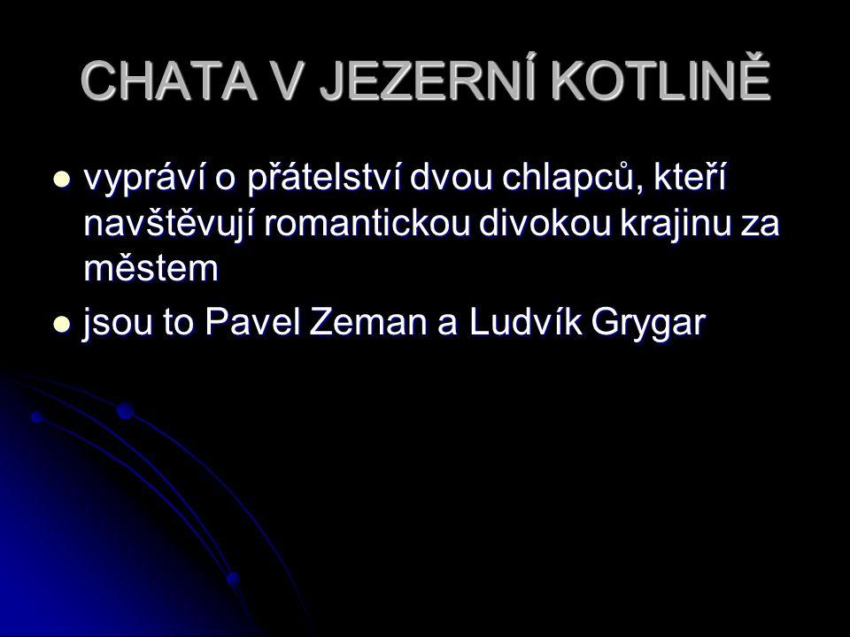 CHATA V JEZERNÍ KOTLINĚ vypráví o přátelství dvou chlapců, kteří navštěvují romantickou divokou krajinu za městem vypráví o přátelství dvou chlapců, kteří navštěvují romantickou divokou krajinu za městem jsou to Pavel Zeman a Ludvík Grygar jsou to Pavel Zeman a Ludvík Grygar