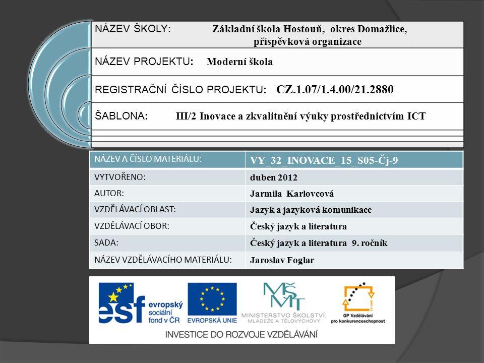 NÁZEV ŠKOLY : Základní škola Hostouň, okres Domažlice, příspěvková organizace NÁZEV PROJEKTU: Moderní škola REGISTRAČNÍ ČÍSLO PROJEKTU: CZ.1.07/1.4.00/21.2880 ŠABLONA: III/2 Inovace a zkvalitnění výuky prostřednictvím ICT NÁZEV A ČÍSLO MATERIÁLU: VY_32_INOVACE_15_S05-Čj-9 VYTVOŘENO: duben 2012 AUTOR: Jarmila Karlovcová VZDĚLÁVACÍ OBLAST: Jazyk a jazyková komunikace VZDĚLÁVACÍ OBOR: Český jazyk a literatura SADA: Český jazyk a literatura 9.