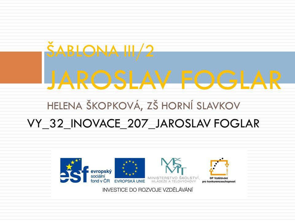 HELENA ŠKOPKOVÁ, ZŠ HORNÍ SLAVKOV VY_32_INOVACE_207_JAROSLAV FOGLAR ŠABLONA III/2 JAROSLAV FOGLAR