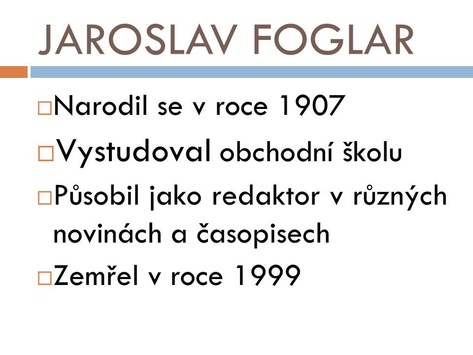 JAROSLAV FOGLAR  Narodil se v roce 1907  Vystudoval obchodní školu  Působil jako redaktor v různých novinách a časopisech  Zemřel v roce 1999
