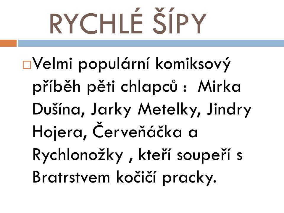 RYCHLÉ ŠÍPY  Velmi populární komiksový příběh pěti chlapců : Mirka Dušína, Jarky Metelky, Jindry Hojera, Červeňáčka a Rychlonožky, kteří soupeří s Bratrstvem kočičí pracky.