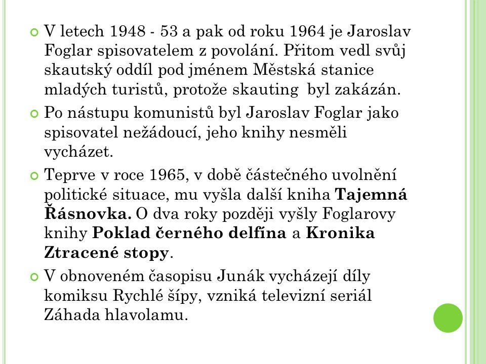 V letech 1948 - 53 a pak od roku 1964 je Jaroslav Foglar spisovatelem z povolání. Přitom vedl svůj skautský oddíl pod jménem Městská stanice mladých t