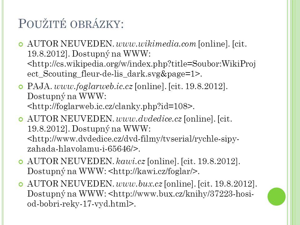 P OUŽITÉ OBRÁZKY : AUTOR NEUVEDEN. www.wikimedia.com [online]. [cit. 19.8.2012]. Dostupný na WWW:. PAJA. www.foglarweb.ic.cz [online]. [cit. 19.8.2012
