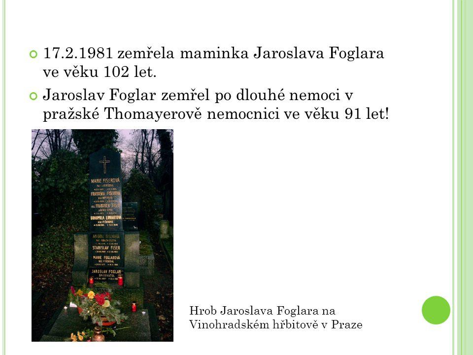 17.2.1981 zemřela maminka Jaroslava Foglara ve věku 102 let. Jaroslav Foglar zemřel po dlouhé nemoci v pražské Thomayerově nemocnici ve věku 91 let! H
