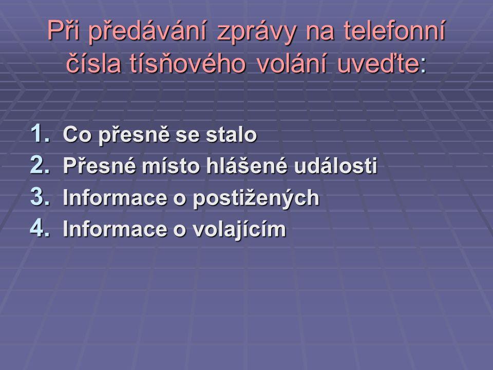 Při předávání zprávy na telefonní čísla tísňového volání uveďte: 1. Co přesně se stalo 2. Přesné místo hlášené události 3. Informace o postižených 4.