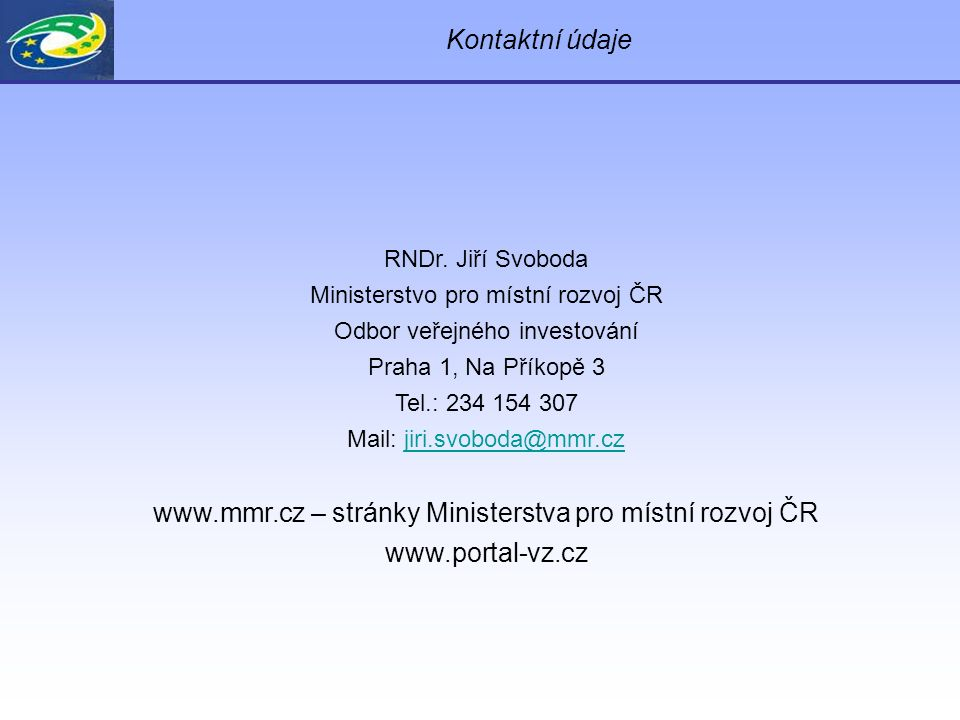 Kontaktní údaje RNDr. Jiří Svoboda Ministerstvo pro místní rozvoj ČR Odbor veřejného investování Praha 1, Na Příkopě 3 Tel.: 234 154 307 Mail: jiri.sv