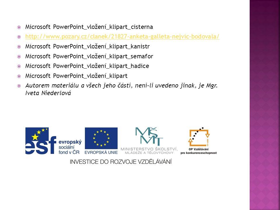  Microsoft PowerPoint_vložení_klipart_cisterna  http://www.pozary.cz/clanek/21827-anketa-galleta-nejvic-bodovala/ http://www.pozary.cz/clanek/21827-anketa-galleta-nejvic-bodovala/  Microsoft PowerPoint_vložení_klipart_kanistr  Microsoft PowerPoint_vložení_klipart_semafor  Microsoft PowerPoint_vložení_klipart_hadice  Microsoft PowerPoint_vložení_klipart  Autorem materiálu a všech jeho částí, není-li uvedeno jinak, je Mgr.