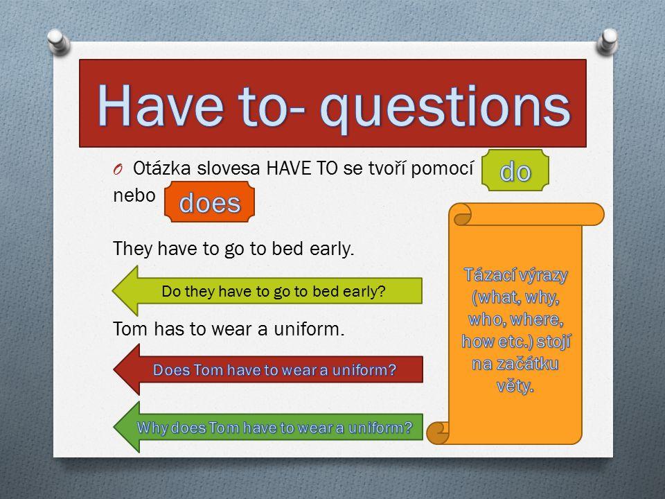 O Otázka slovesa HAVE TO se tvoří pomocí nebo They have to go to bed early.