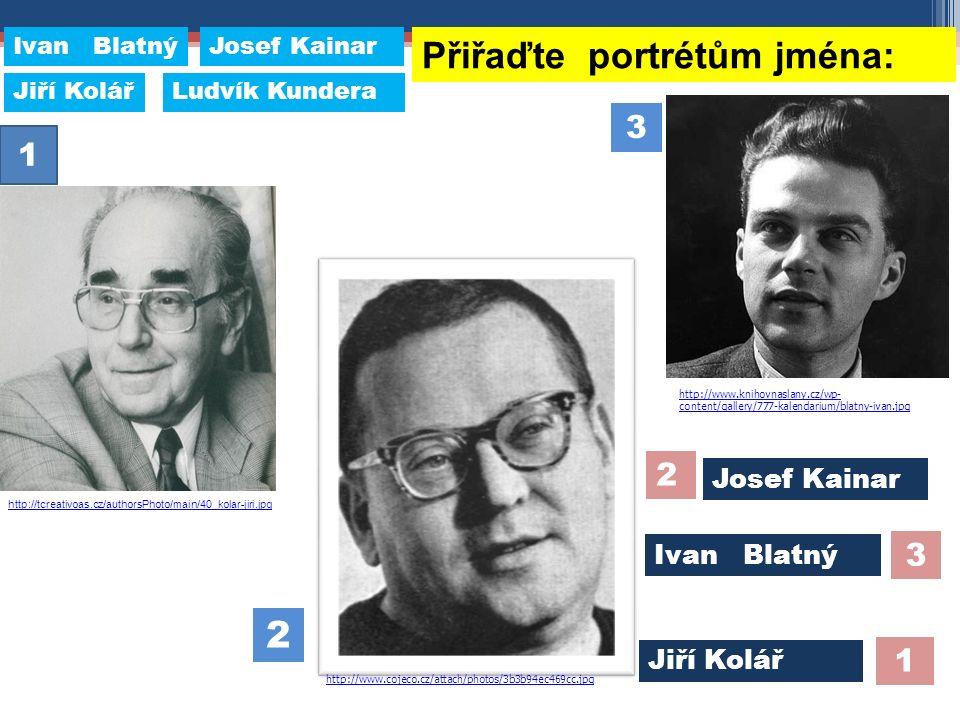 Přiřaďte portrétům jména: 1 3 2 Ivan Blatný Josef Kainar Jiří Kolář 2 3 1 http://www.knihovnaslany.cz/wp- content/gallery/777-kalendarium/blatny-ivan.jpg http://tcreativoas.cz/authorsPhoto/main/40_kolar-jiri.jpg http://www.cojeco.cz/attach/photos/3b3b94ec469cc.jpg Josef Kainar Ludvík Kundera Ivan Blatný Jiří Kolář