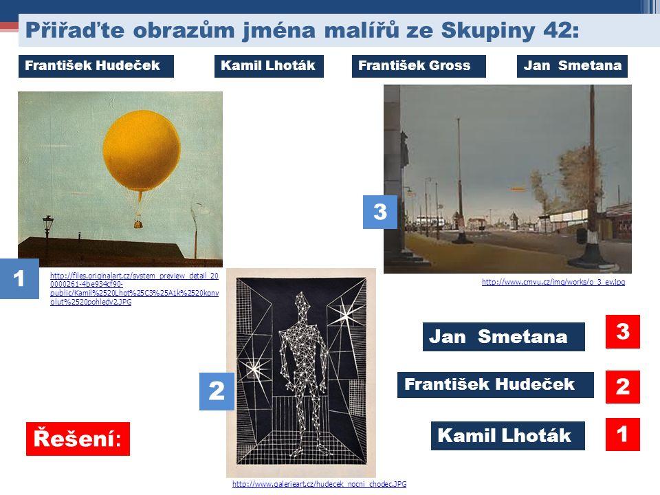 http://files.originalart.cz/system_preview_detail_20 0000261-4be934cf90- public/Kamil%2520Lhot%25C3%25A1k%2520konv olut%2520pohledy2.JPG Přiřaďte obrazům jména malířů ze Skupiny 42: http://www.galerieart.cz/hudecek_nocni_chodec.JPG 1 3 2 http://www.cmvu.cz/img/works/o_3_ev.jpg Jan Smetana František Hudeček Kamil Lhoták 2 3 1 František HudečekKamil LhotákFrantišek GrossJan Smetana Řešení :