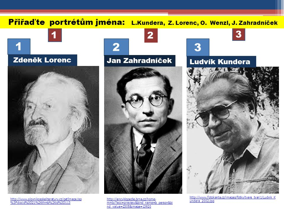 http://www.fotokanta.cz/images/fotky/tvare_tvari1/Ludvik_K undera_2002.jpg http://encyklopedie.brna.cz/home- mmb/?acc=preview&bind_name=b_person&bi nd_value=2305&image=13920 http://www.slovnikceskeliteratury.cz/getImage.jsp %3Fdocid%3D21%26thmb%26id%3D113 1 2 3 2 3 1 Přiřaďte portrétům jména: L.Kundera, Z.