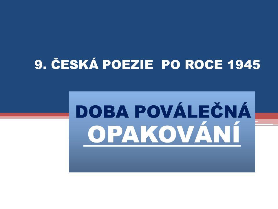 DOBA POVÁLEČNÁ OPAKOVÁNÍ 9. ČESKÁ POEZIE PO ROCE 1945