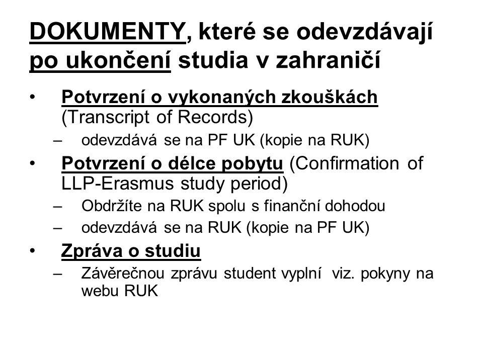 DOKUMENTY, které se odevzdávají po ukončení studia v zahraničí Potvrzení o vykonaných zkouškách (Transcript of Records) –odevzdává se na PF UK (kopie na RUK) Potvrzení o délce pobytu (Confirmation of LLP-Erasmus study period) –Obdržíte na RUK spolu s finanční dohodou –odevzdává se na RUK (kopie na PF UK) Zpráva o studiu –Závěrečnou zprávu student vyplní viz.