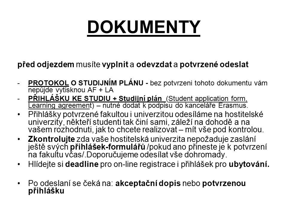 DOKUMENTY před odjezdem musíte vyplnit a odevzdat a potvrzené odeslat -PROTOKOL O STUDIJNÍM PLÁNU - bez potvrzeni tohoto dokumentu vám nepůjde vytisknou AF + LA -PŘIHLÁŠKU KE STUDIU + Studijní plán (Student application form, Learning agreement) – nutné dodat k podpisu do kanceláře Erasmus.